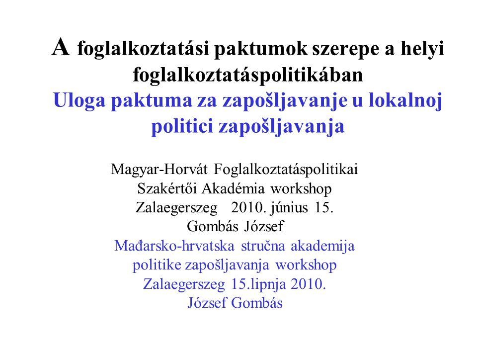 A foglalkoztatási paktumok szerepe a helyi foglalkoztatáspolitikában Uloga paktuma za zapošljavanje u lokalnoj politici zapošljavanja Magyar-Horvát Foglalkoztatáspolitikai Szakértői Akadémia workshop Zalaegerszeg 2010.