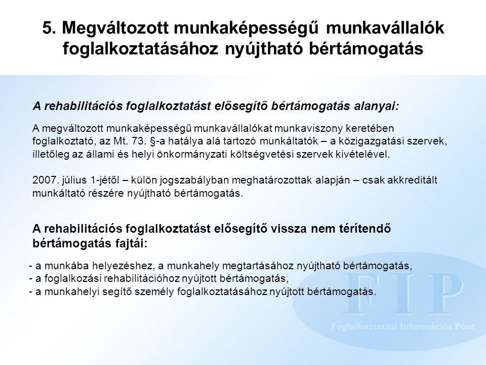 5. Megváltozott munkaképességű munkavállalók foglalkoztatásához nyújtható bértámogatás A rehabilitációs foglalkoztatást elősegítő bértámogatás alanyai