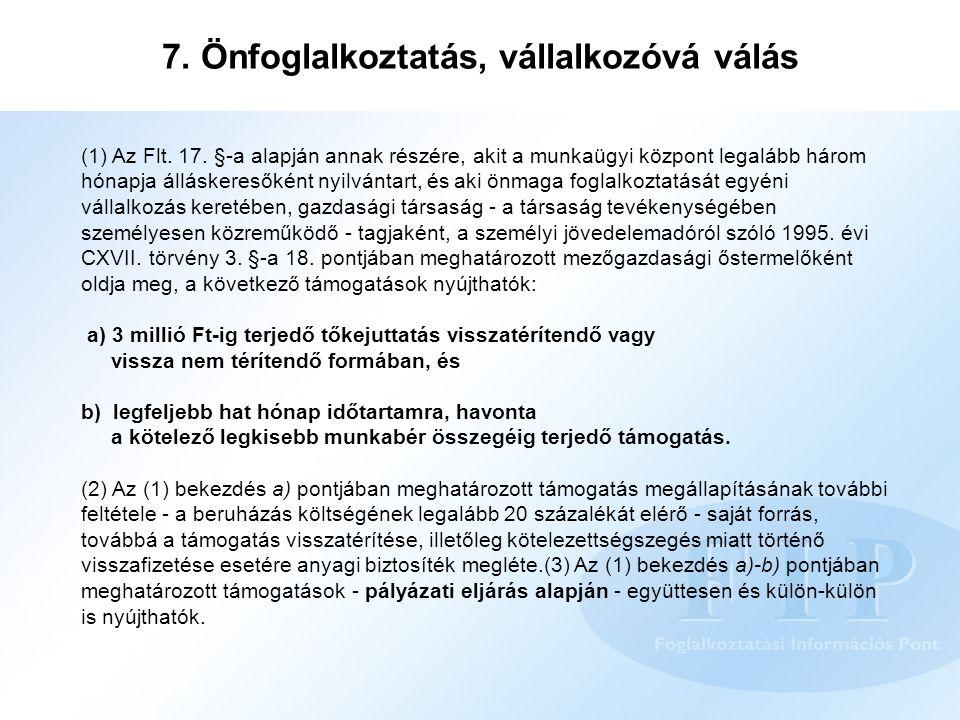 7. Önfoglalkoztatás, vállalkozóvá válás (1) Az Flt. 17. §-a alapján annak részére, akit a munkaügyi központ legalább három hónapja álláskeresőként nyi