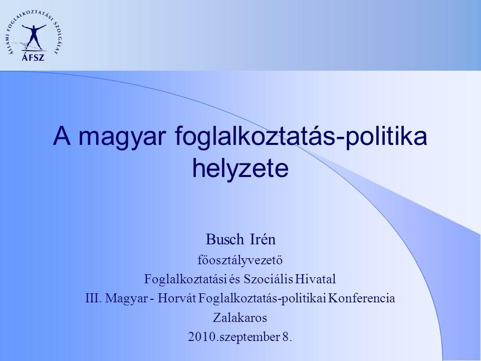 A magyar foglalkoztatás-politika helyzete Busch Irén főosztályvezető Foglalkoztatási és Szociális Hivatal III. Magyar - Horvát Foglalkoztatás-politika