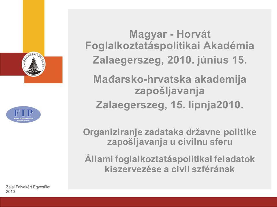 Magyar - Horvát Foglalkoztatáspolitikai Akadémia Zalaegerszeg, 2010. június 15. Mađarsko-hrvatska akademija zapošljavanja Zalaegerszeg, 15. lipnja2010