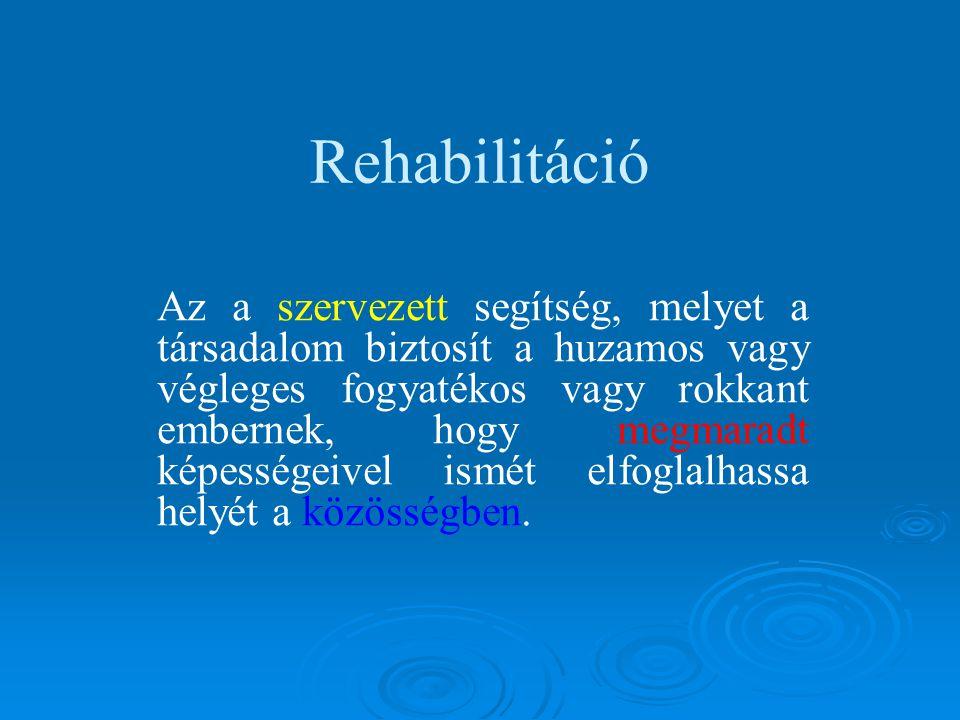 Rehabilitáció Az a szervezett segítség, melyet a társadalom biztosít a huzamos vagy végleges fogyatékos vagy rokkant embernek, hogy megmaradt képességeivel ismét elfoglalhassa helyét a közösségben.