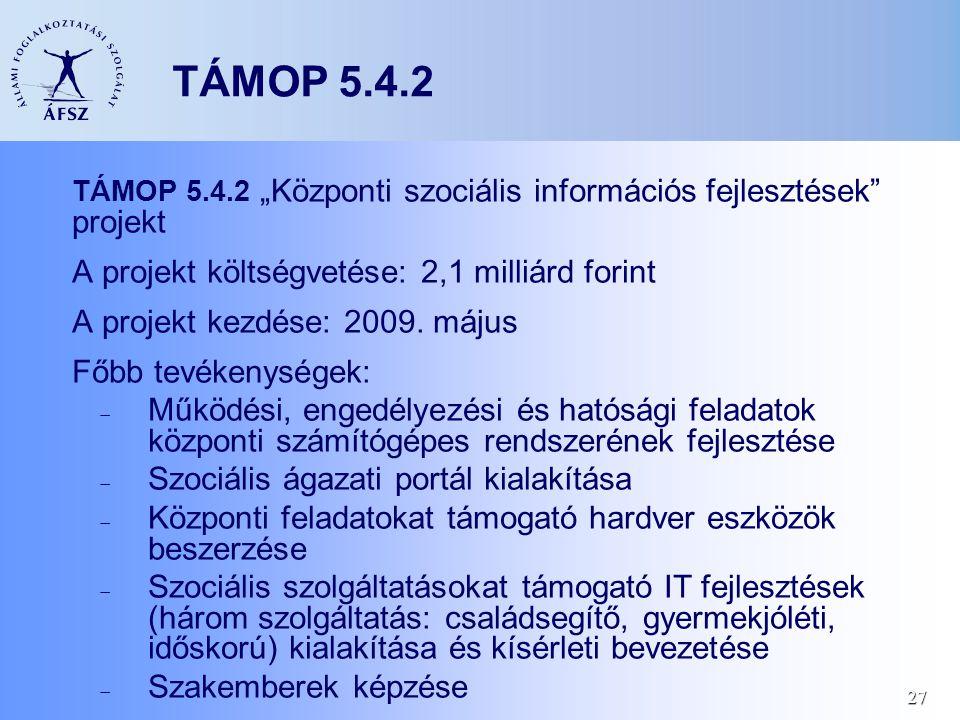 """27 TÁMOP 5.4.2 TÁMOP 5.4.2 """"Központi szociális információs fejlesztések"""" projekt A projekt költségvetése: 2,1 milliárd forint A projekt kezdése: 2009."""