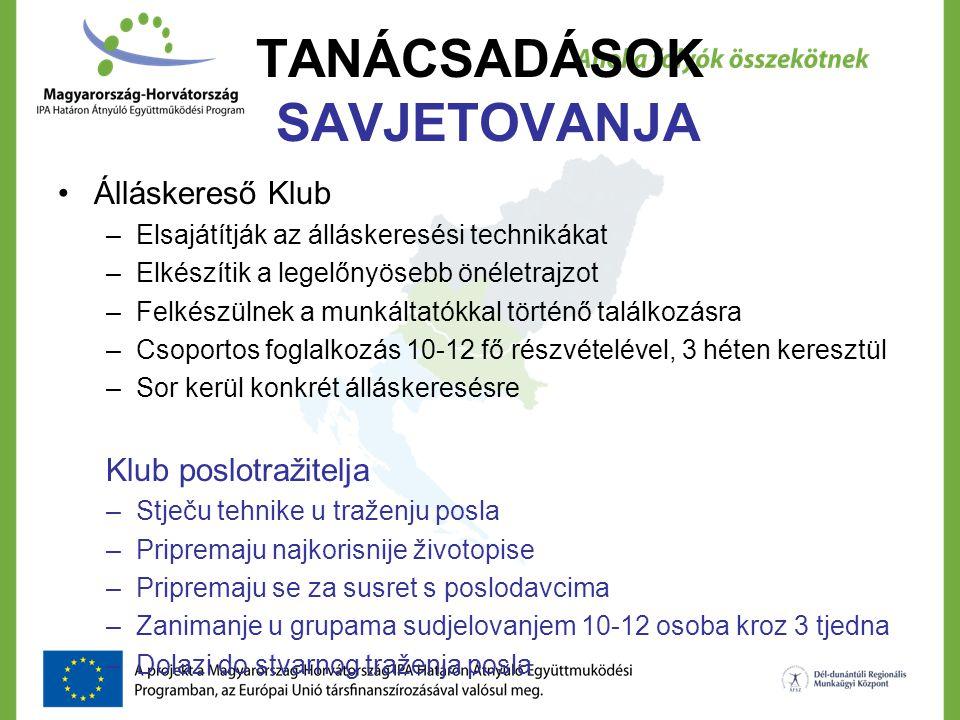 TANÁCSADÁSOK SAVJETOVANJA Álláskereső Klub –Elsajátítják az álláskeresési technikákat –Elkészítik a legelőnyösebb önéletrajzot –Felkészülnek a munkáltatókkal történő találkozásra –Csoportos foglalkozás 10-12 fő részvételével, 3 héten keresztül –Sor kerül konkrét álláskeresésre Klub poslotražitelja –Stječu tehnike u traženju posla –Pripremaju najkorisnije životopise –Pripremaju se za susret s poslodavcima –Zanimanje u grupama sudjelovanjem 10-12 osoba kroz 3 tjedna –Dolazi do stvarnog traženja posla