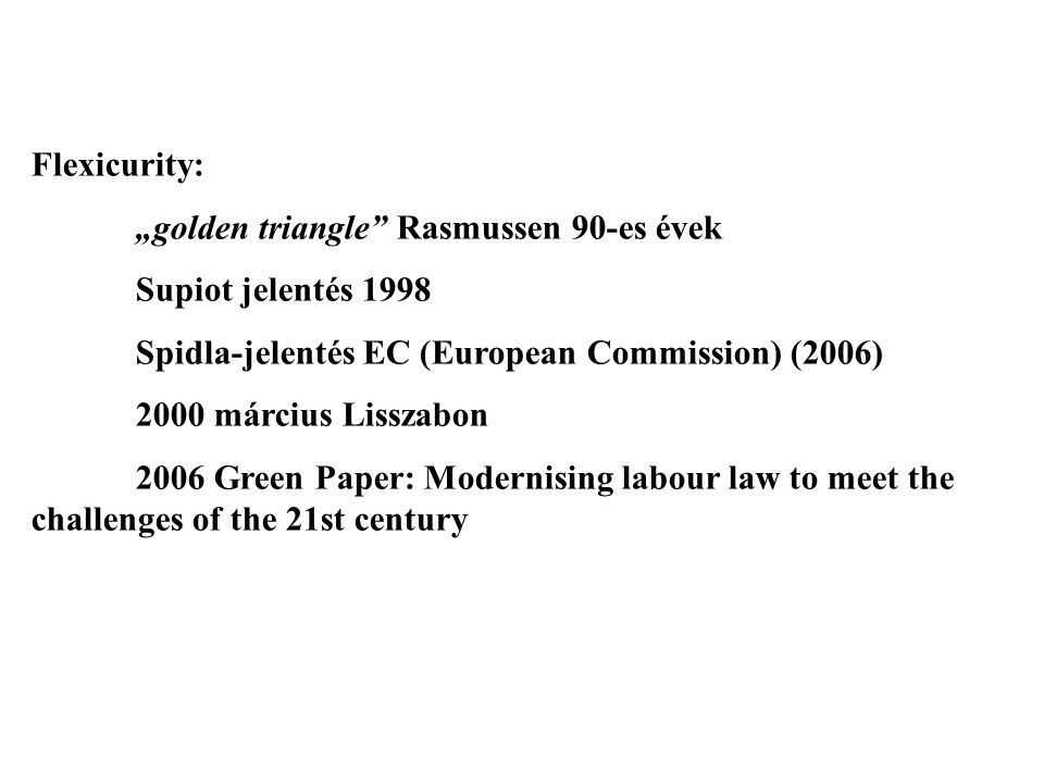"Flexicurity: ""golden triangle Rasmussen 90-es évek Supiot jelentés 1998 Spidla-jelentés EC (European Commission) (2006) 2000 március Lisszabon 2006 Green Paper: Modernising labour law to meet the challenges of the 21st century"