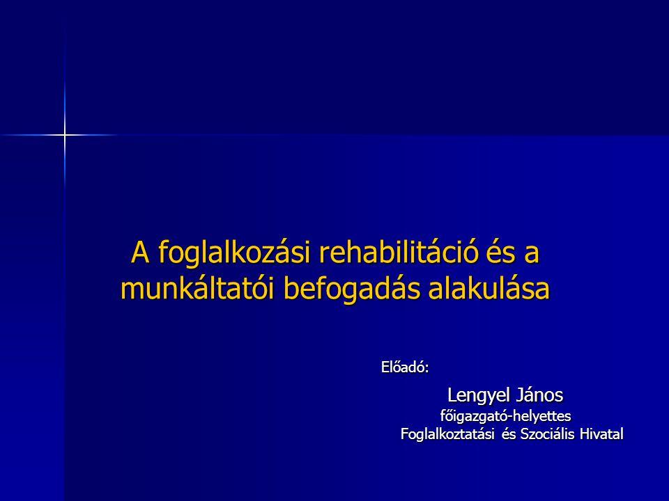 A foglalkozási rehabilitáció és a munkáltatói befogadás alakulása Előadó: Lengyel János főigazgató-helyettes Foglalkoztatási és Szociális Hivatal Fogl