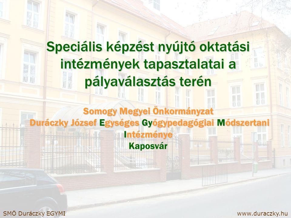 Speciális képzést nyújtó oktatási intézmények tapasztalatai a pályaválasztás terén Somogy Megyei Önkormányzat Duráczky József Egységes Gyógypedagógiai