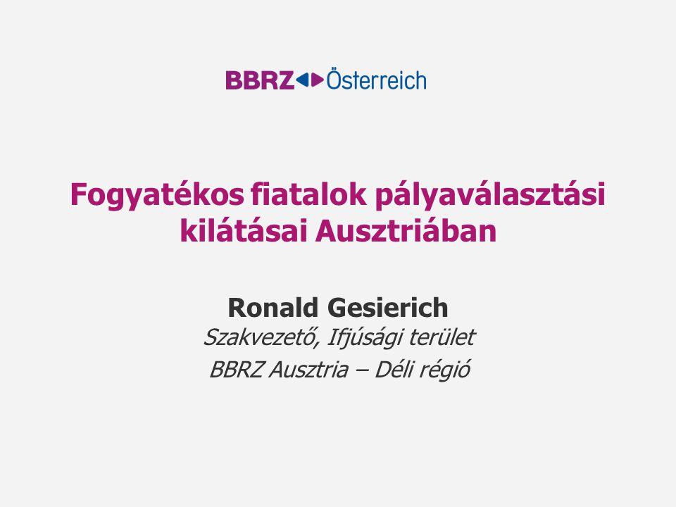 Fogyatékos fiatalok pályaválasztási kilátásai Ausztriában Ronald Gesierich Szakvezető, Ifjúsági terület BBRZ Ausztria – Déli régió
