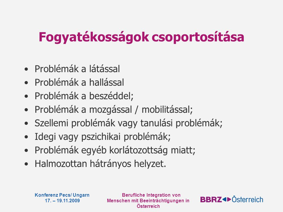 Berufliche Integration von Menschen mit Beeinträchtigungen in Österreich Konferenz Pecs/ Ungarn 17. – 19.11.2009 Fogyatékosságok csoportosítása Problé