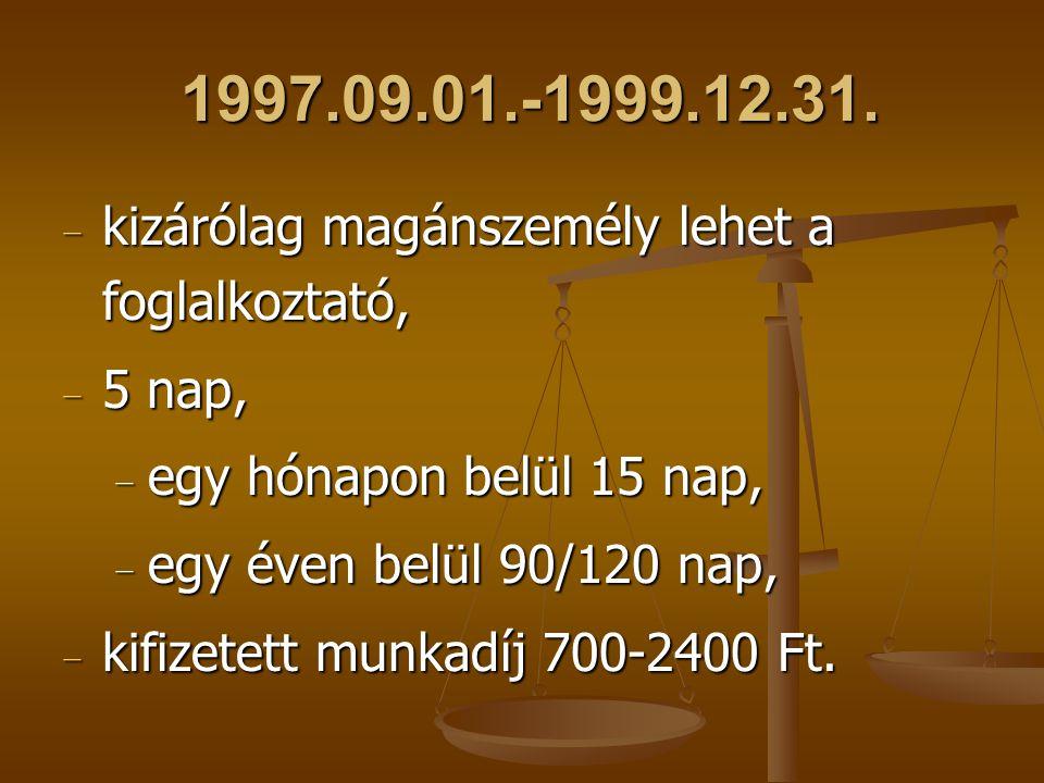 1997.09.01.-1999.12.31. − kizárólag magánszemély lehet a foglalkoztató, − 5 nap, − egy hónapon belül 15 nap, − egy éven belül 90/120 nap, − kifizetett