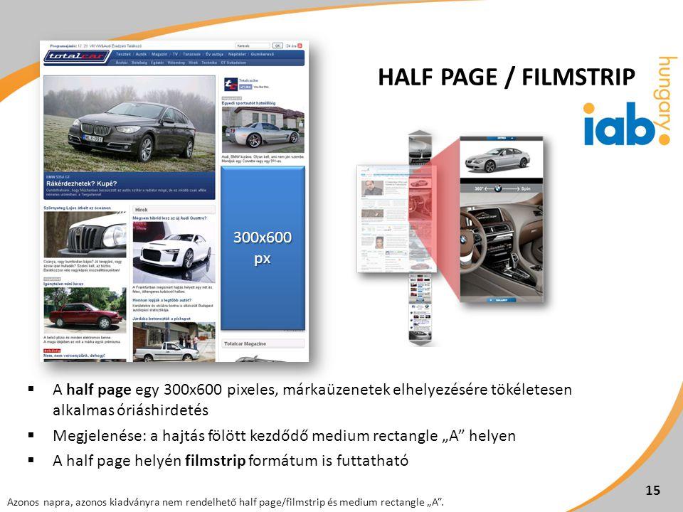 """ A half page egy 300x600 pixeles, márkaüzenetek elhelyezésére tökéletesen alkalmas óriáshirdetés  Megjelenése: a hajtás fölött kezdődő medium rectangle """"A helyen  A half page helyén filmstrip formátum is futtatható 15 Azonos napra, azonos kiadványra nem rendelhető half page/filmstrip és medium rectangle """"A ."""
