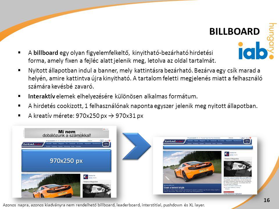 16  A billboard egy olyan figyelemfelkeltő, kinyitható-bezárható hirdetési forma, amely fixen a fejléc alatt jelenik meg, letolva az oldal tartalmát.