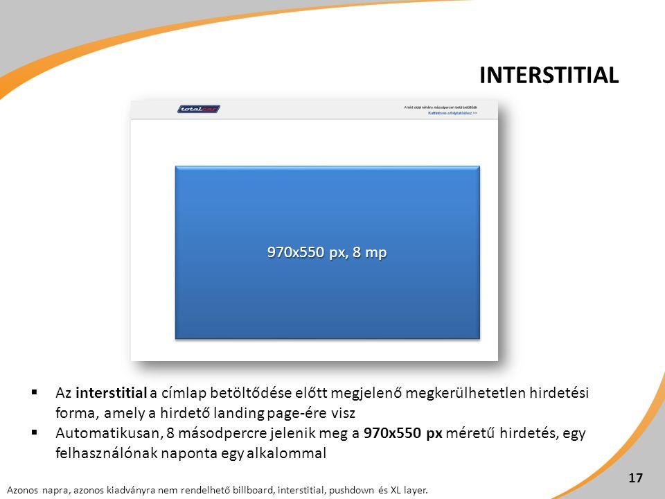 17  Az interstitial a címlap betöltődése előtt megjelenő megkerülhetetlen hirdetési forma, amely a hirdető landing page-ére visz  Automatikusan, 8 másodpercre jelenik meg a 970x550 px méretű hirdetés, egy felhasználónak naponta egy alkalommal INTERSTITIAL 17 970x550 px, 8 mp Azonos napra, azonos kiadványra nem rendelhető billboard, interstitial, pushdown és XL layer.