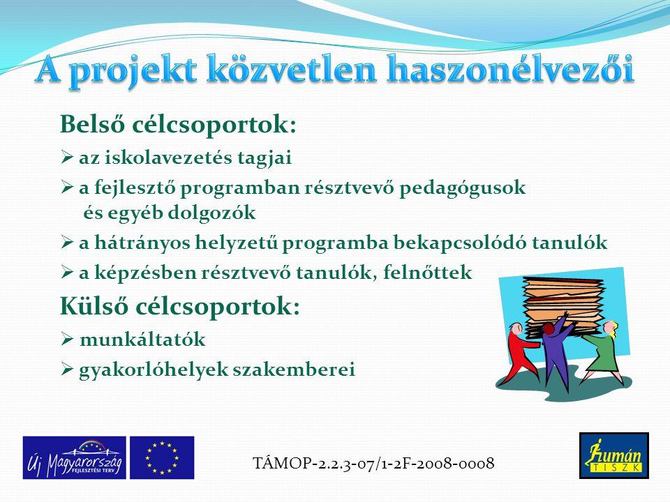 Belső célcsoportok:  az iskolavezetés tagjai  a fejlesztő programban résztvevő pedagógusok és egyéb dolgozók  a hátrányos helyzetű programba bekapcsolódó tanulók  a képzésben résztvevő tanulók, felnőttek Külső célcsoportok:  munkáltatók  gyakorlóhelyek szakemberei TÁMOP-2.2.3-07/1-2F-2008-0008