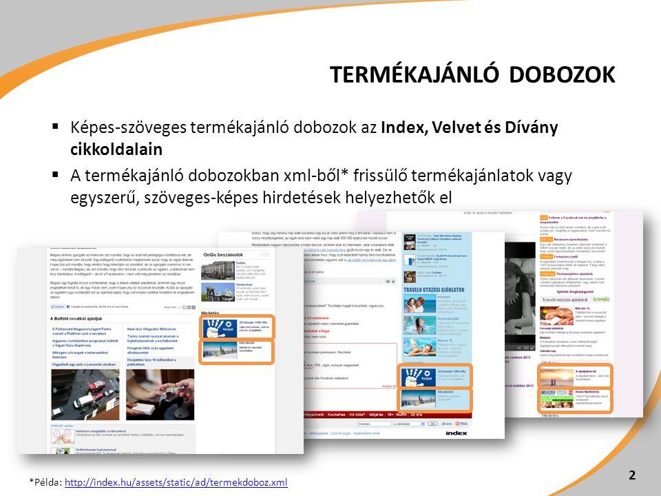 TERMÉKAJÁNLÓ DOBOZOK  Képes-szöveges termékajánló dobozok az Index, Velvet és Dívány cikkoldalain  A termékajánló dobozokban xml-ből* frissülő termékajánlatok vagy egyszerű, szöveges-képes hirdetések helyezhetők el 2 *Példa: http://index.hu/assets/static/ad/termekdoboz.xmlhttp://index.hu/assets/static/ad/termekdoboz.xml