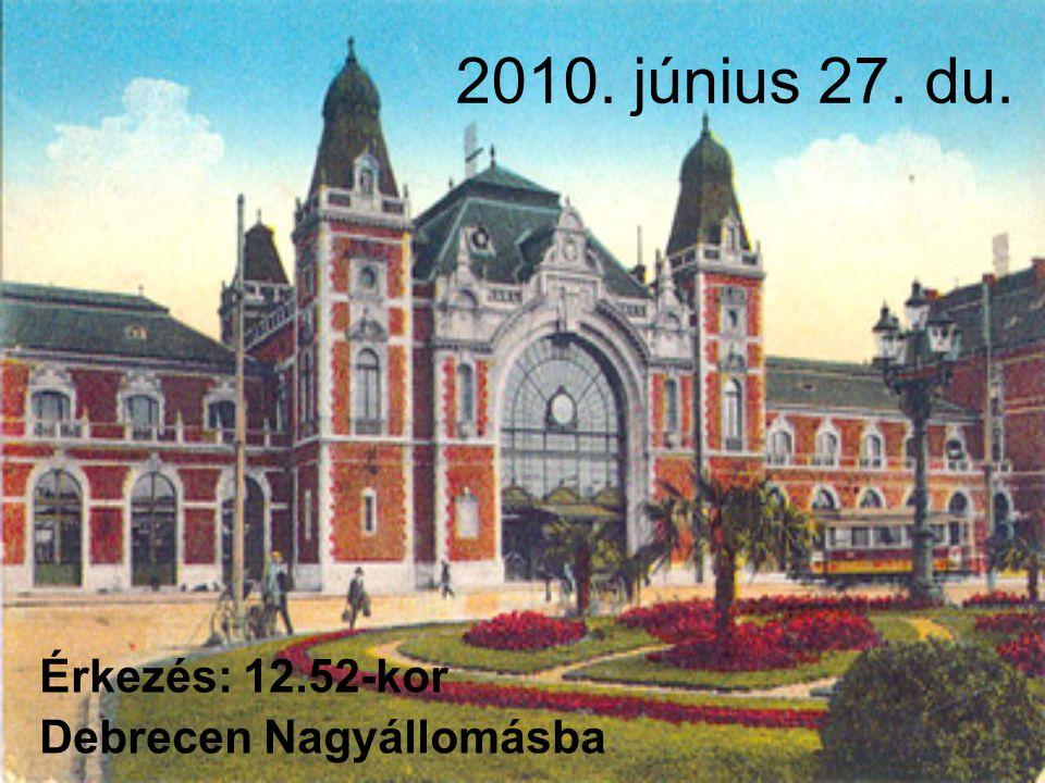 2010. június 27. du. Érkezés: 12.52-kor Debrecen Nagyállomásba