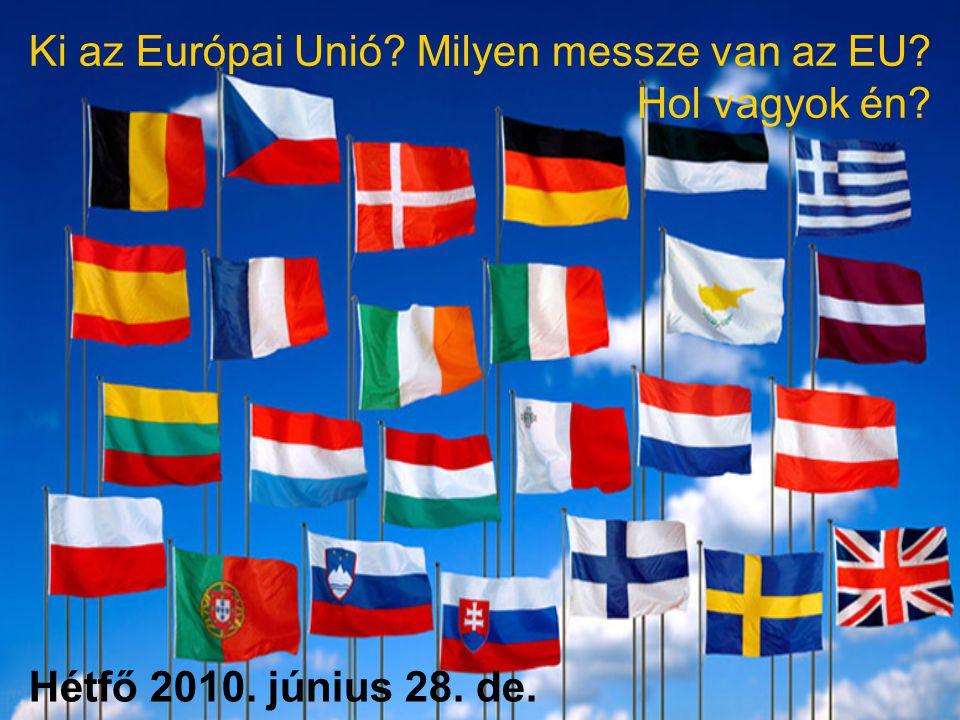 Hétfő 2010. június 28. de. Ki az Európai Unió Milyen messze van az EU Hol vagyok én