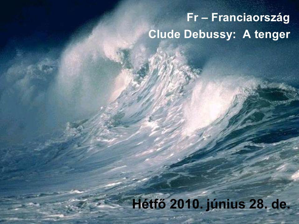 Hétfő 2010. június 28. de. Fr – Franciaország Clude Debussy: A tenger