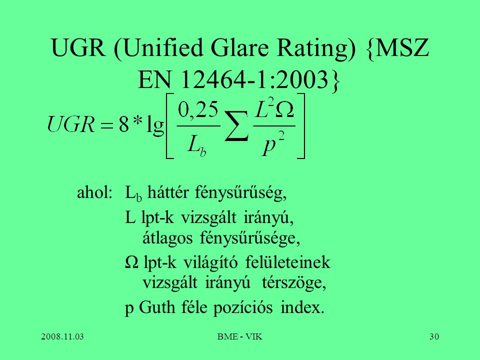 2008.11.03BME - VIK30 UGR (Unified Glare Rating) {MSZ EN 12464-1:2003} ahol:L b háttér fénysűrűség, L lpt-k vizsgált irányú, átlagos fénysűrűsége, Ω lpt-k világító felületeinek vizsgált irányú térszöge, p Guth féle pozíciós index.