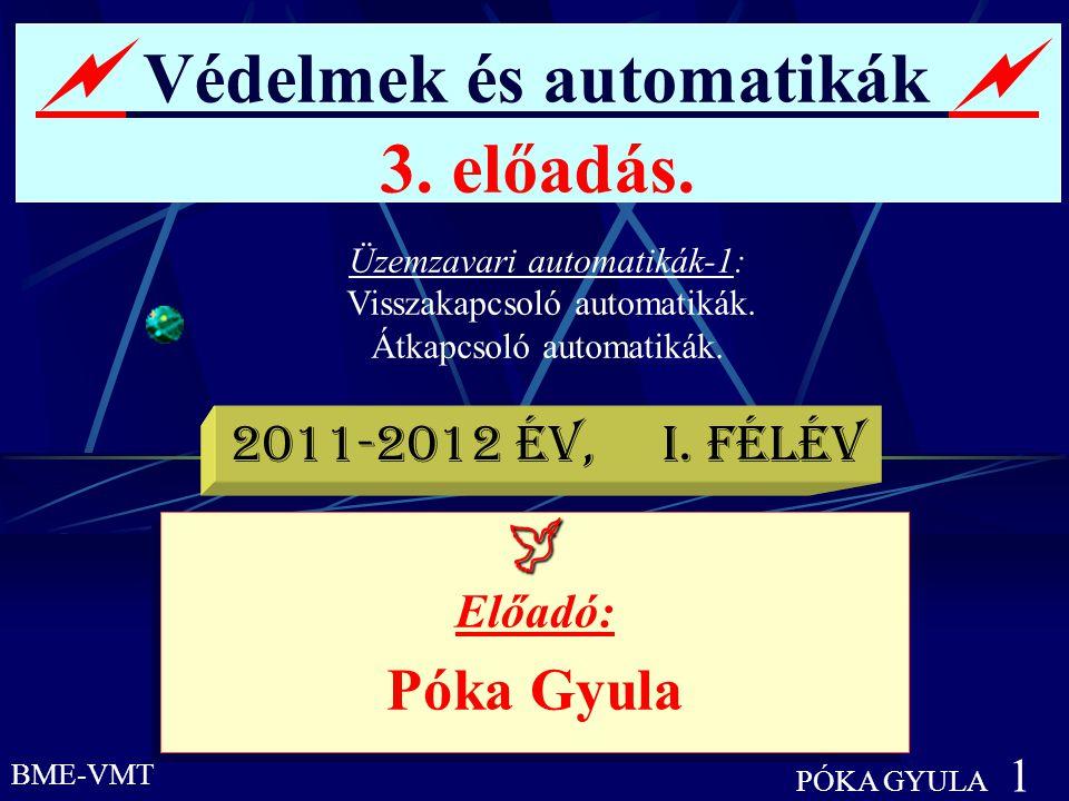 BME-VMT PÓKA GYULA 1  Védelmek és automatikák  3. előadás. Üzemzavari automatikák-1: Visszakapcsoló automatikák. Átkapcsoló automatikák.  Előadó: P
