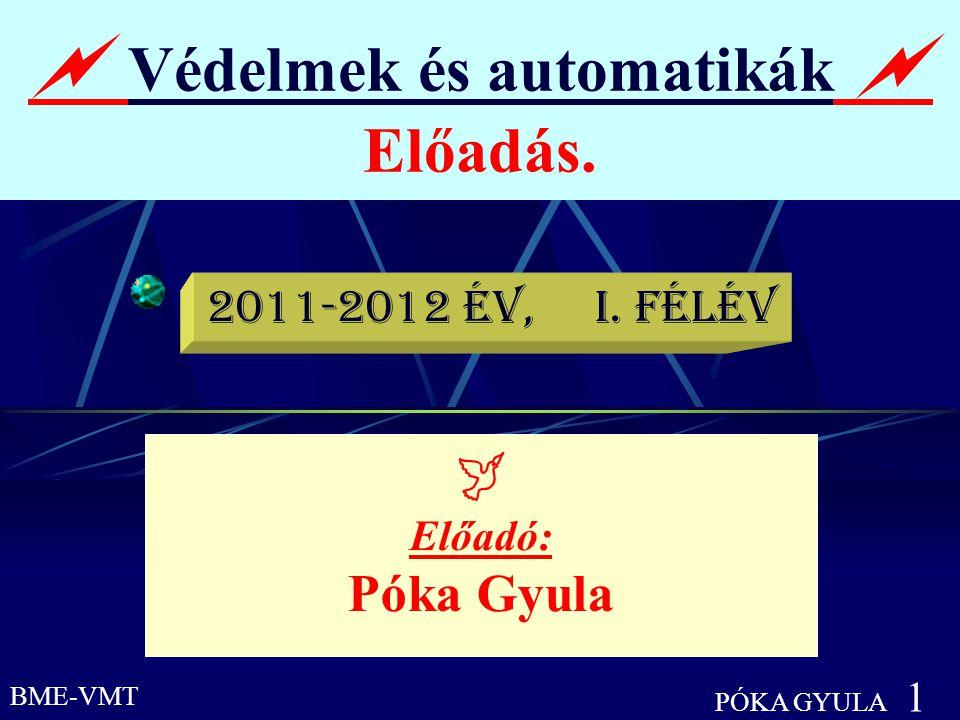 BME-VMT PÓKA GYULA 1  Védelmek és automatikák  Előadás.  Előadó: Póka Gyula 2011-2012 év, I. félév