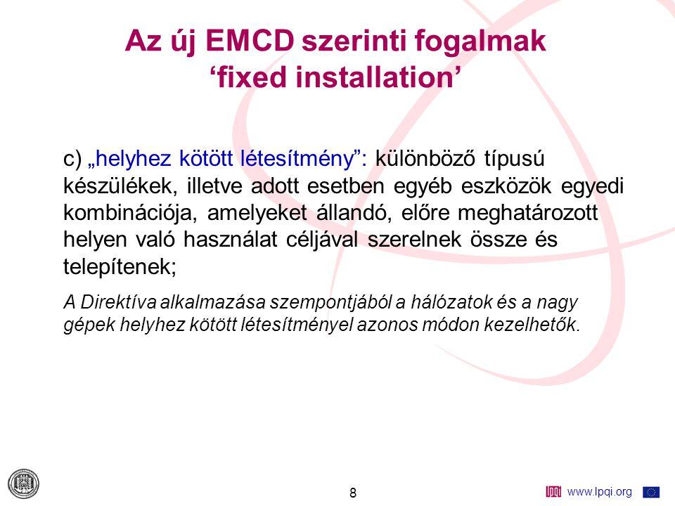 """www.lpqi.org 8 Az új EMCD szerinti fogalmak 'fixed installation' c) """"helyhez kötött létesítmény : különböző típusú készülékek, illetve adott esetben egyéb eszközök egyedi kombinációja, amelyeket állandó, előre meghatározott helyen való használat céljával szerelnek össze és telepítenek; A Direktíva alkalmazása szempontjából a hálózatok és a nagy gépek helyhez kötött létesítményel azonos módon kezelhetők."""