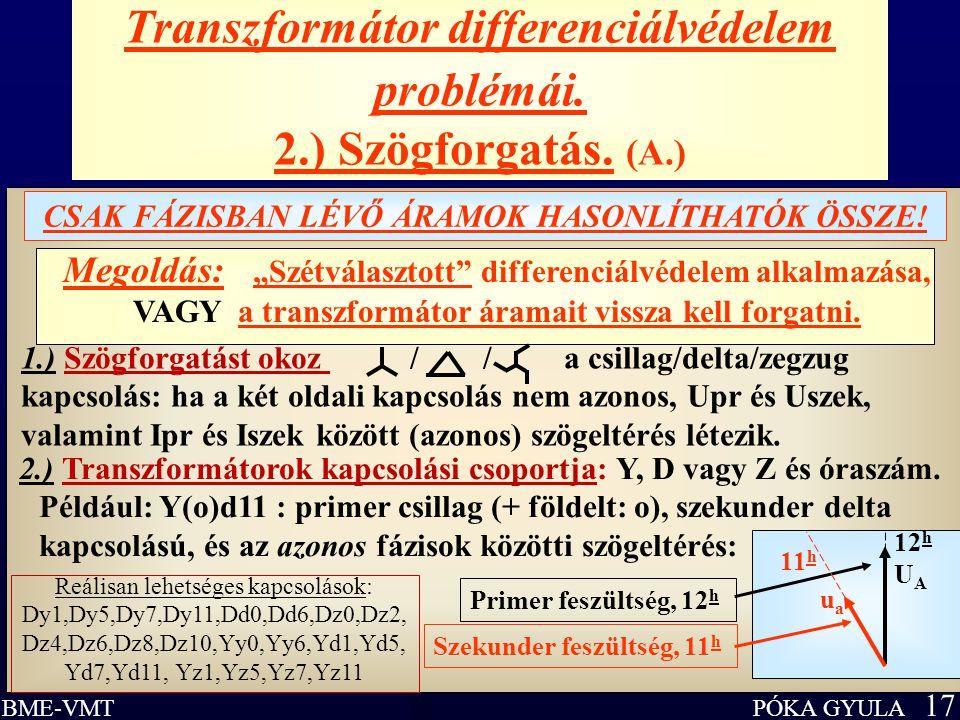 """PÓKA GYULA 17 BME-VMT Transzformátor differenciálvédelem problémái. 2.) Szögforgatás. (A.) CSAK FÁZISBAN LÉVŐ ÁRAMOK HASONLÍTHATÓK ÖSSZE! Megoldás: """"S"""