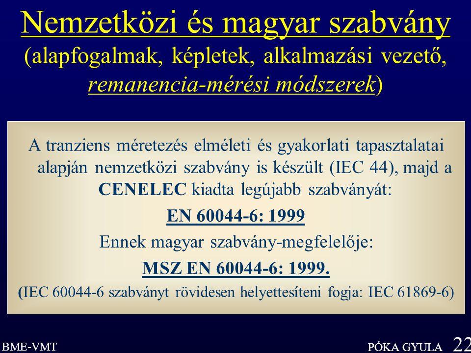 BME-VMT PÓKA GYULA 22 Nemzetközi és magyar szabvány (alapfogalmak, képletek, alkalmazási vezető, remanencia-mérési módszerek) A tranziens méretezés elméleti és gyakorlati tapasztalatai alapján nemzetközi szabvány is készült (IEC 44), majd a CENELEC kiadta legújabb szabványát: EN 60044-6: 1999 Ennek magyar szabvány-megfelelője: MSZ EN 60044-6: 1999.