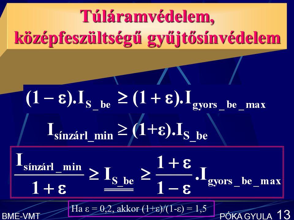 BME-VMT PÓKA GYULA 13 Túláramvédelem, középfeszültségű gyűjtősínvédelem I sínzárl_min  (1+ε).I S_be Ha ε = 0,2, akkor (1+ε)/(1-ε) = 1,5