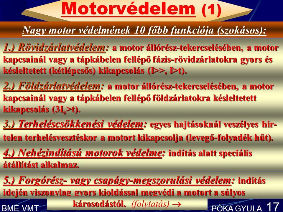 BME-VMT PÓKA GYULA 17 Motorvédelem (1) Nagy motor védelmének 10 főbb funkciója (szokásos): 1.) Rövidzárlatvédelem: a motor állórész-tekercselésében, a motor kapcsainál vagy a tápkábelen fellépő fázis-rövidzárlatokra gyors és késleltetett (kétlépcsős) kikapcsolás (I>>, I>t).