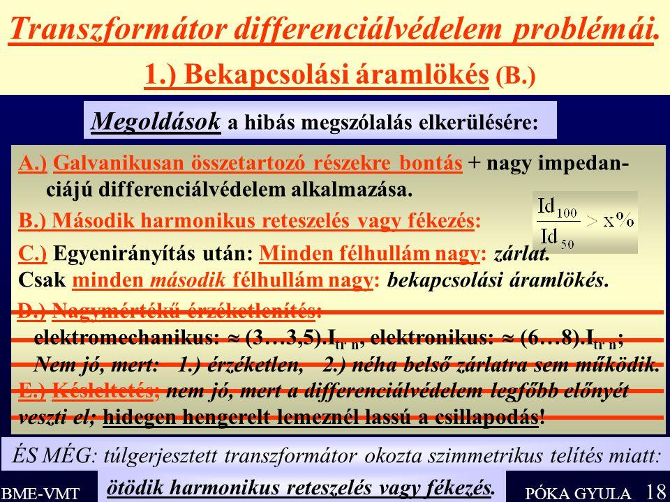 PÓKA GYULA 18 BME-VMT Transzformátor differenciálvédelem problémái. 1.) Bekapcsolási áramlökés (B.) Megoldások a hibás megszólalás elkerülésére: A.) G