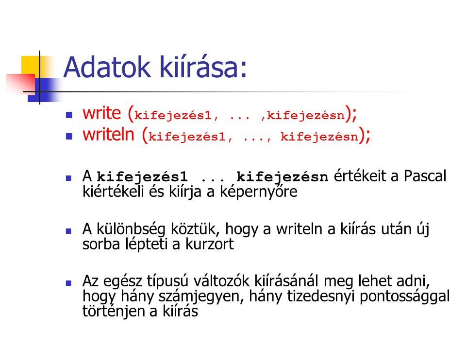Adatok kiírása: write ( kifejezés1,...,kifejezésn ); writeln ( kifejezés1,..., kifejezésn ); A kifejezés1...
