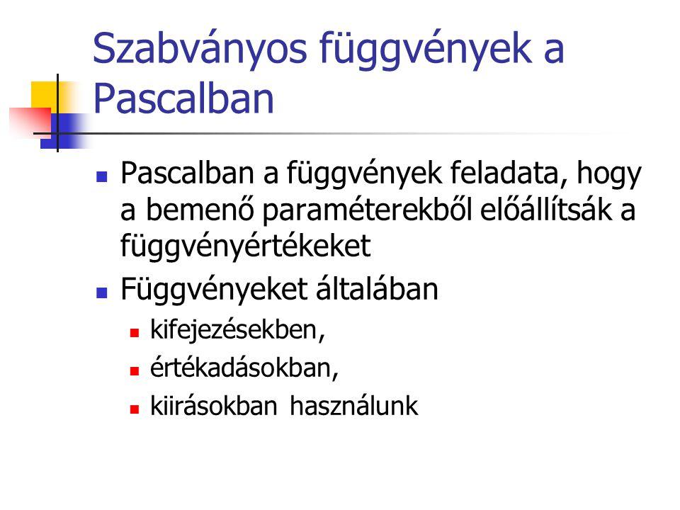 Szabványos függvények a Pascalban Pascalban a függvények feladata, hogy a bemenő paraméterekből előállítsák a függvényértékeket Függvényeket általában kifejezésekben, értékadásokban, kiirásokban használunk