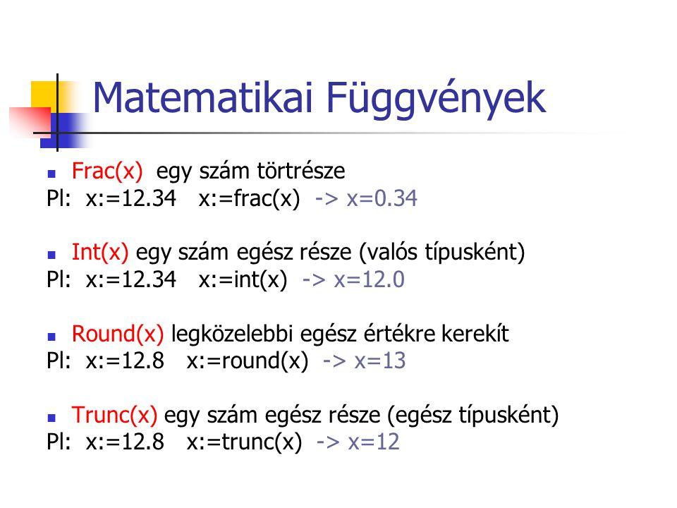 Matematikai Függvények Frac(x) egy szám törtrésze Pl: x:=12.34 x:=frac(x) -> x=0.34 Int(x) egy szám egész része (valós típusként) Pl: x:=12.34 x:=int(x) -> x=12.0 Round(x) legközelebbi egész értékre kerekít Pl: x:=12.8 x:=round(x) -> x=13 Trunc(x) egy szám egész része (egész típusként) Pl: x:=12.8 x:=trunc(x) -> x=12