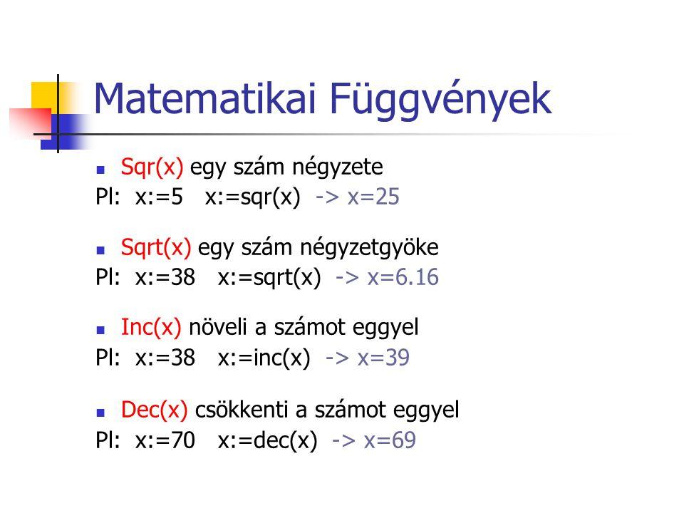 Matematikai Függvények Sqr(x) egy szám négyzete Pl: x:=5 x:=sqr(x) -> x=25 Sqrt(x) egy szám négyzetgyöke Pl: x:=38 x:=sqrt(x) -> x=6.16 Inc(x) növeli a számot eggyel Pl: x:=38 x:=inc(x) -> x=39 Dec(x) csökkenti a számot eggyel Pl: x:=70 x:=dec(x) -> x=69