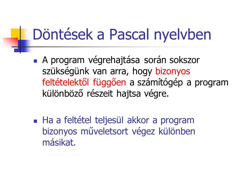Döntések a Pascal nyelvben A program végrehajtása során sokszor szükségünk van arra, hogy bizonyos feltételektől függően a számítógép a program különböző részeit hajtsa végre.