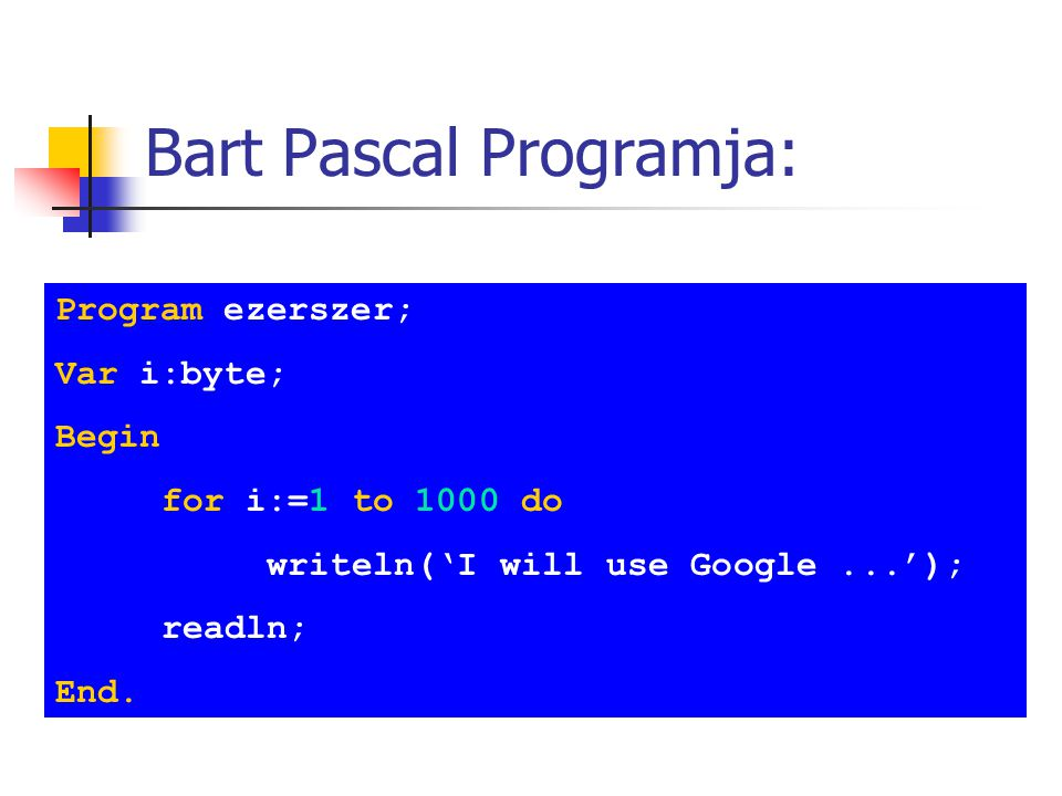 Bart Pascal Programja: Program ezerszer; Var i:byte; Begin for i:=1 to 1000 do writeln('I will use Google...'); readln; End.