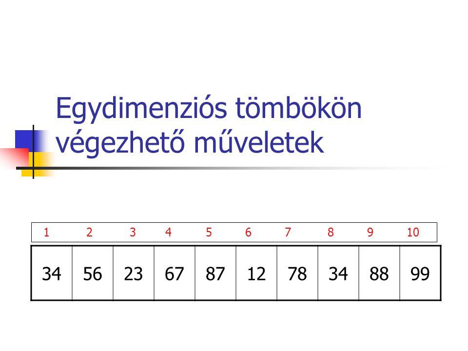 Egydimenziós tömbökön végezhető műveletek 34562367871278348899 1 23 4 5 6 7 8 9 10