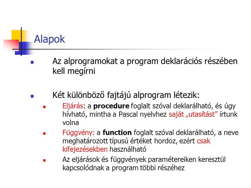 Program ; Uses {használt unitok}; Const {konstansdeklarációk}; Type {típusdeklarációk}; Var {változódeklarációk}; Procedure ( ); {lokális deklarációk,lehet const, type, var, procedure, function is} Begin {az eljárás törzsének utasításai} End; Function ( ): ; {lokális deklarációk,lehet const, type, var, procedure, function is} Begin {a függvény törzsének utasításai} := ; End; Begin {a főprogram utasításai} End.