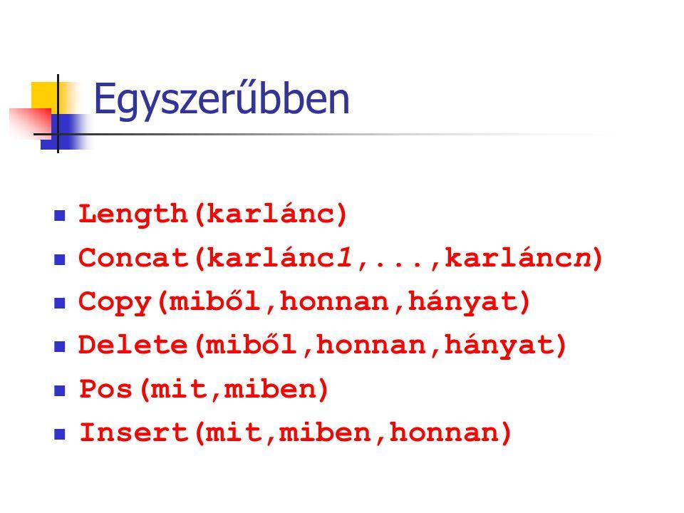 Egyszerűbben Length(karlánc) Concat(karlánc1,...,karláncn) Copy(miből,honnan,hányat) Delete(miből,honnan,hányat) Pos(mit,miben) Insert(mit,miben,honna