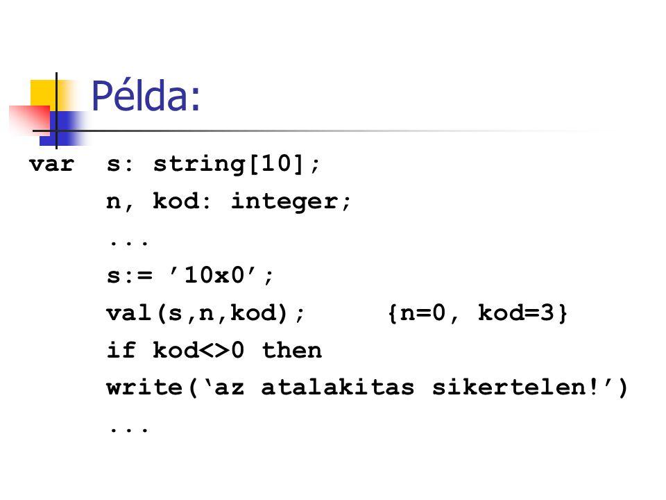 Példa: var s: string[10]; n, kod: integer;... s:= '10x0'; val(s,n,kod); {n=0, kod=3} if kod<>0 then write('az atalakitas sikertelen!')...