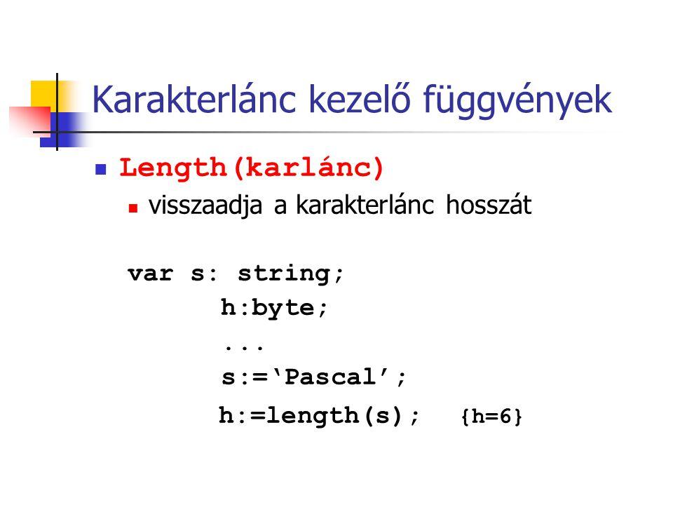 Karakterlánc kezelő függvények Length(karlánc) visszaadja a karakterlánc hosszát var s: string; h:byte;... s:='Pascal'; h:=length(s); {h=6}