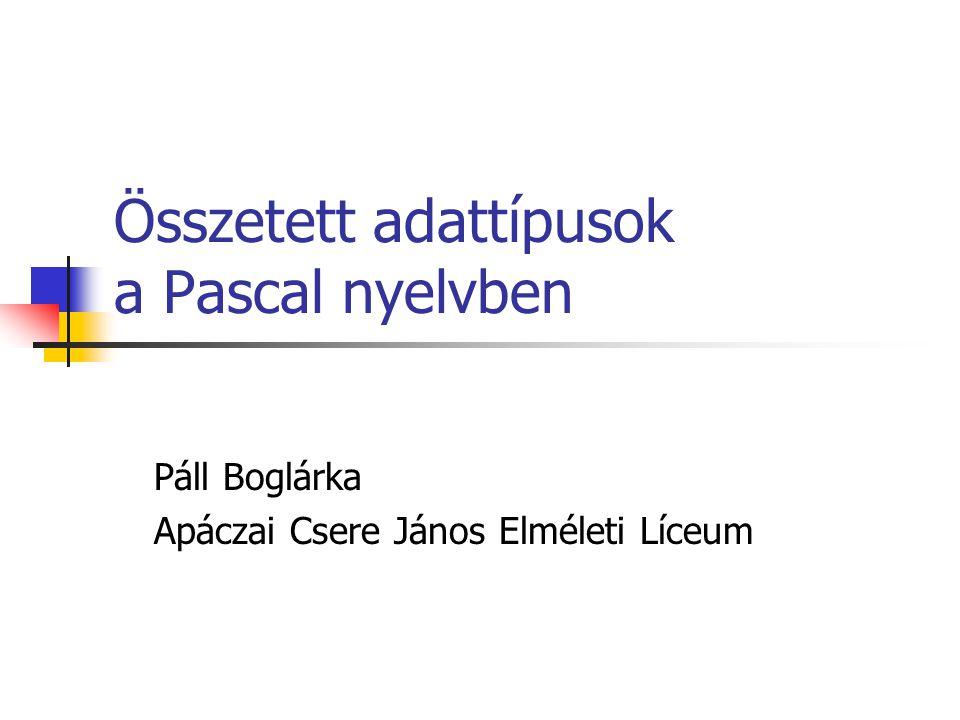 Összetett adattípusok a Pascal nyelvben Páll Boglárka Apáczai Csere János Elméleti Líceum