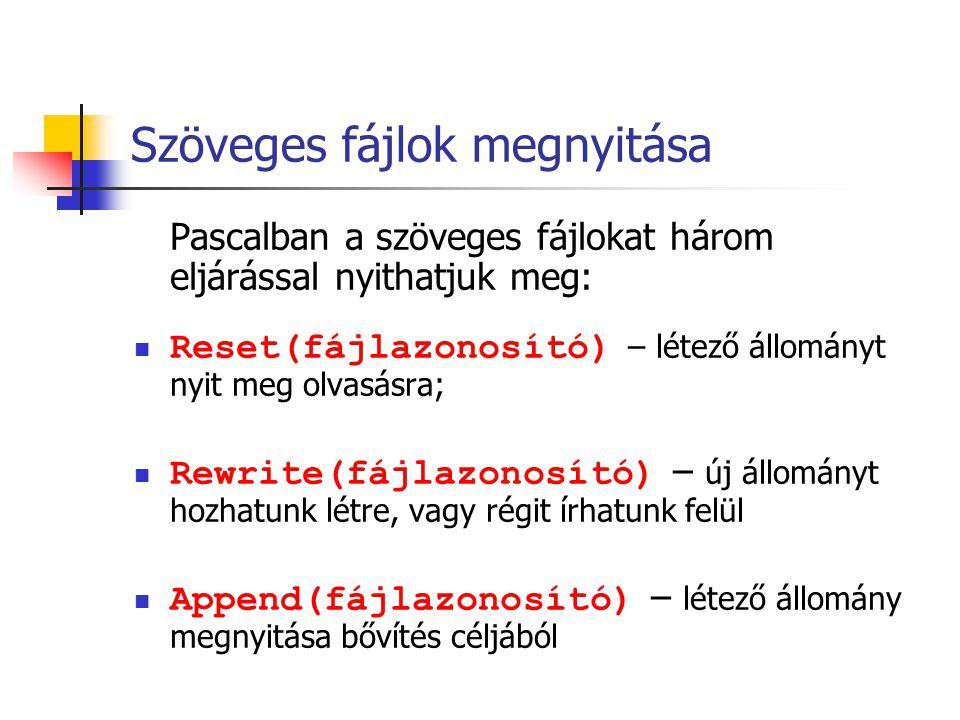 Pascalban a szöveges fájlokat három eljárással nyithatjuk meg: Reset(fájlazonosító) – létező állományt nyit meg olvasásra; Rewrite(fájlazonosító) – új
