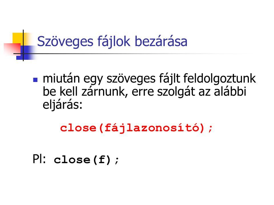 Szöveges fájlok bezárása miután egy szöveges fájlt feldolgoztunk be kell zárnunk, erre szolgát az alábbi eljárás: close(fájlazonosító); Pl: close(f);