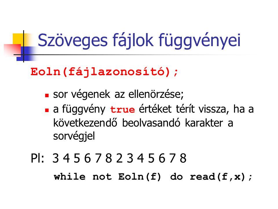 Szöveges fájlok függvényei Eoln(fájlazonosító); sor végenek az ellenörzése; a függvény true értéket térít vissza, ha a következendő beolvasandó karakt