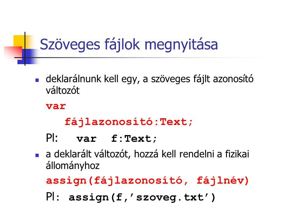 Szöveges fájlok megnyitása deklarálnunk kell egy, a szöveges fájlt azonosító változót var fájlazonosító:Text; Pl: var f:Text; a deklarált változót, ho