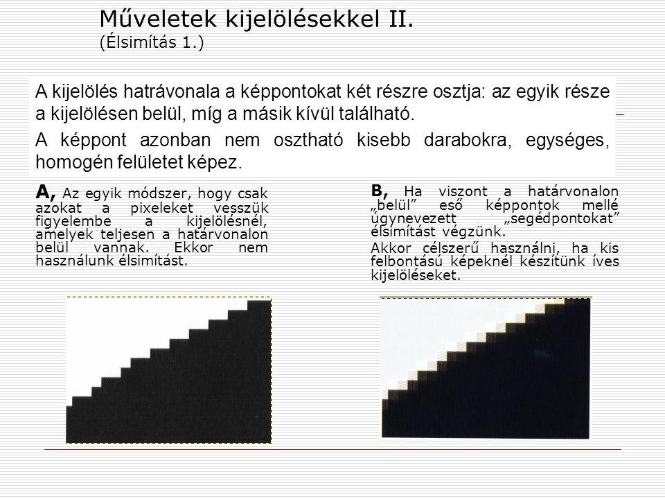 Műveletek kijelölésekkel II. (Élsimítás 1.) A, Az egyik módszer, hogy csak azokat a pixeleket vesszük figyelembe a kijelölésnél, amelyek teljesen a ha