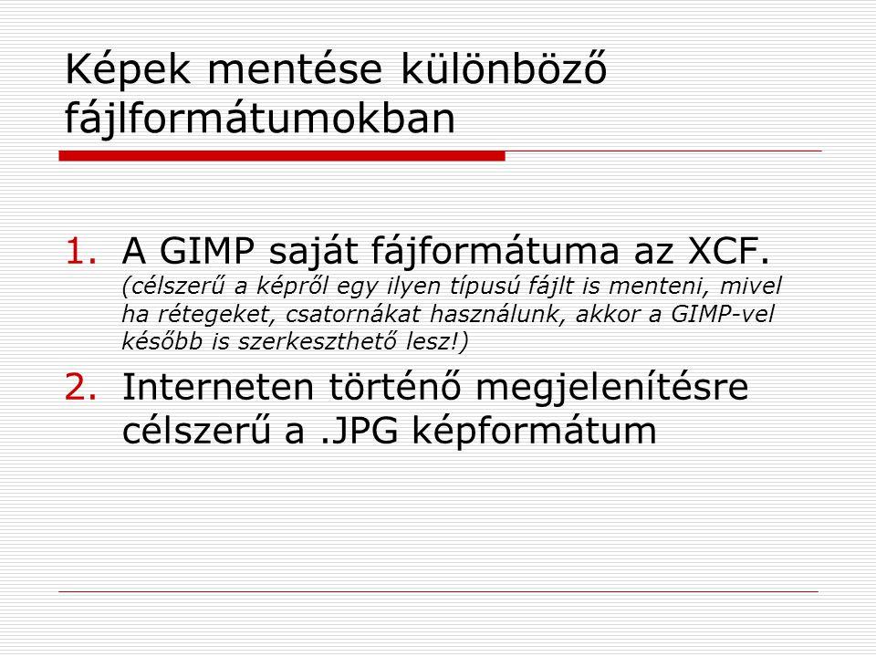 Képek mentése különböző fájlformátumokban 1.A GIMP saját fájformátuma az XCF. (célszerű a képről egy ilyen típusú fájlt is menteni, mivel ha rétegeket