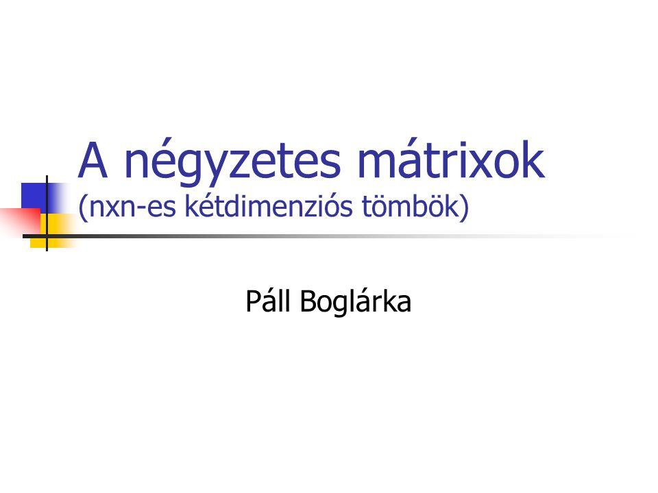A négyzetes mátrixok (nxn-es kétdimenziós tömbök) Páll Boglárka